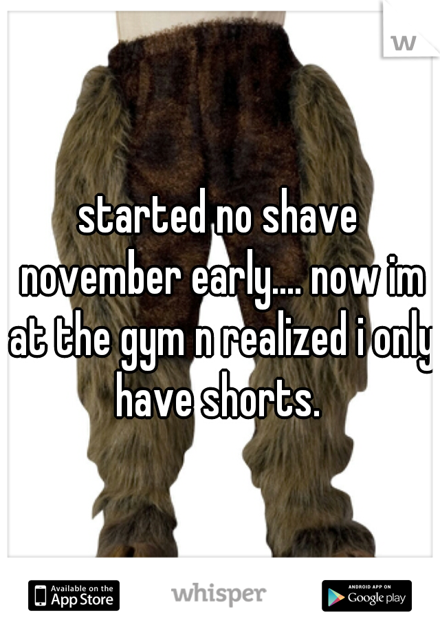 started no shave november early.... now im at the gym n realized i only have shorts.