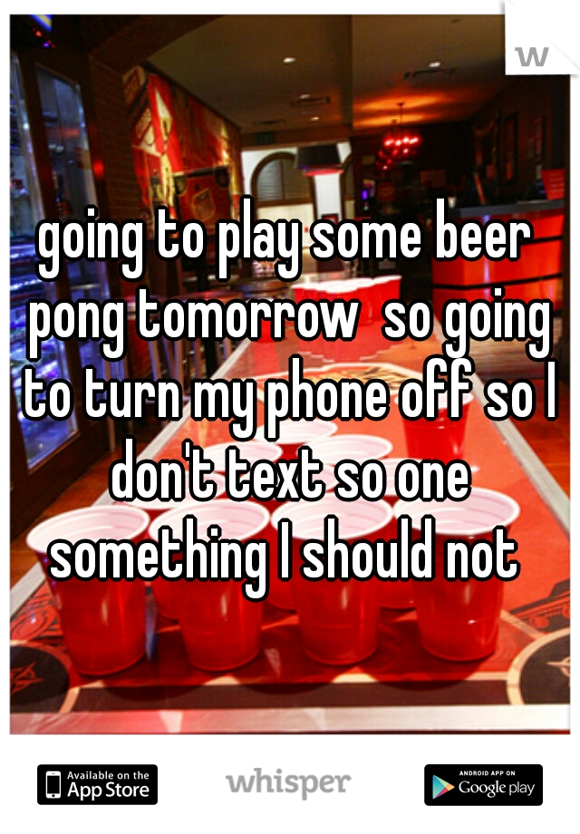 going to play some beer pong tomorrow  so going to turn my phone off so I don't text so one something I should not