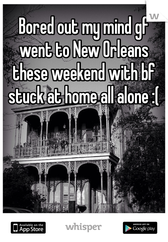 Bored out my mind gf went to New Orleans these weekend with bf stuck at home all alone :(