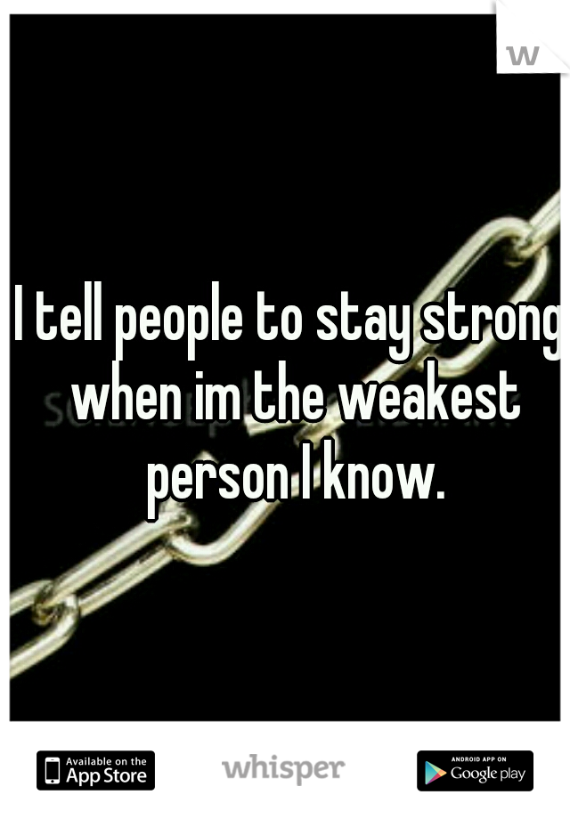 I tell people to stay strong when im the weakest person I know.