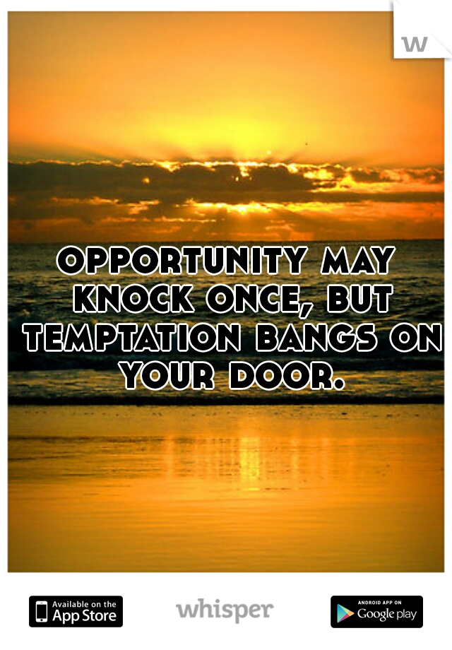 opportunity may knock once, but temptation bangs on your door.