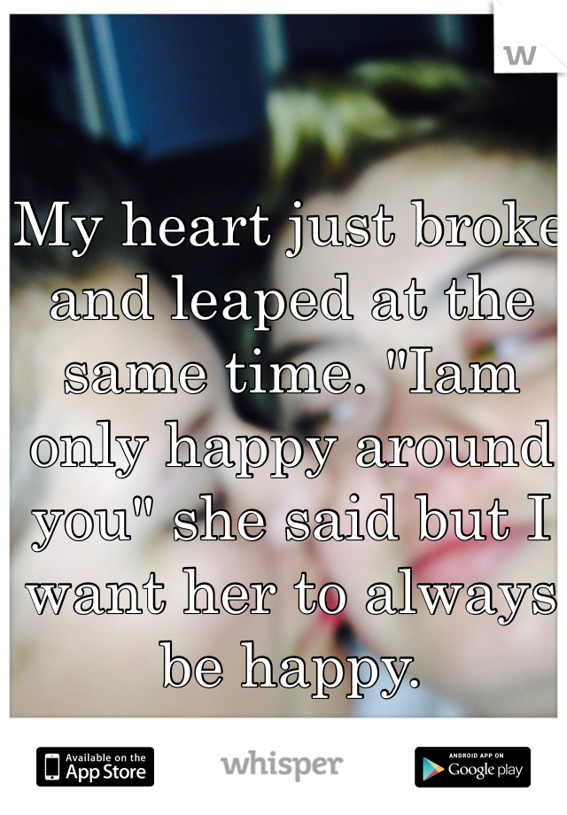"""My heart just broke and leaped at the same time. """"Iam only happy around you"""" she said but I want her to always be happy."""