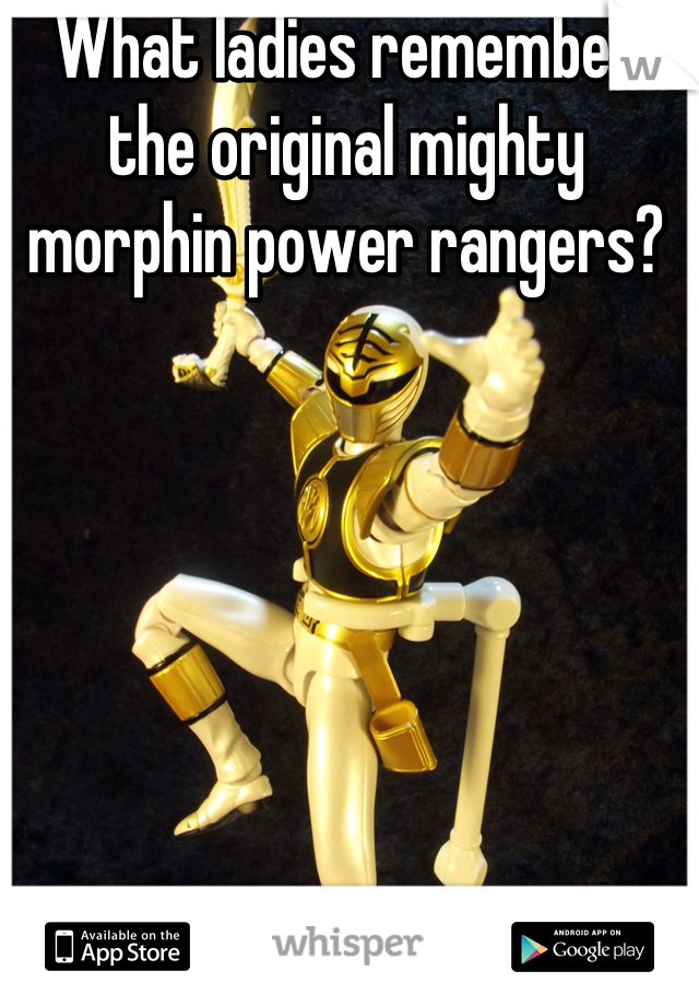 What ladies remember the original mighty morphin power rangers?