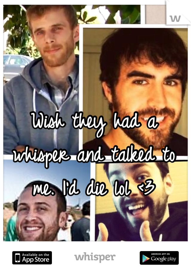 Wish they had a whisper and talked to me. I'd die lol <3