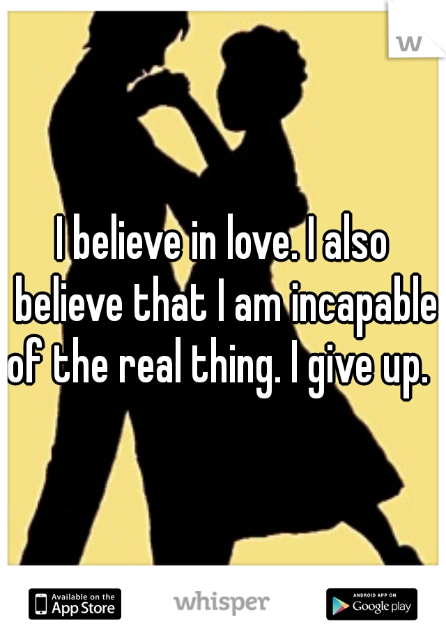 I believe in love. I also believe that I am incapable of the real thing. I give up.
