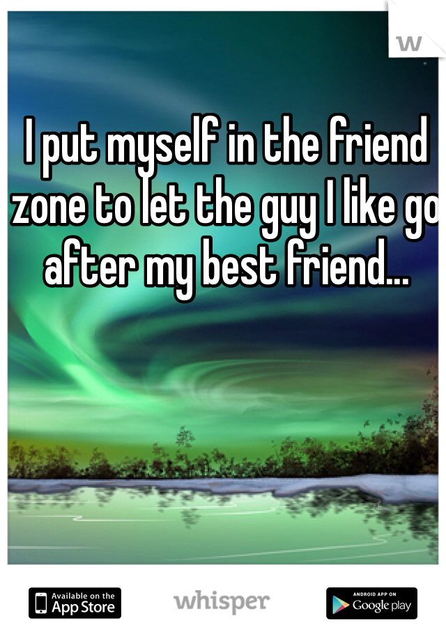 I put myself in the friend zone to let the guy I like go after my best friend...
