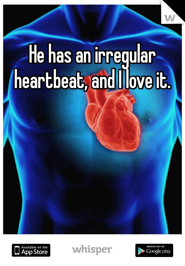 He has an irregular heartbeat, and I love it.