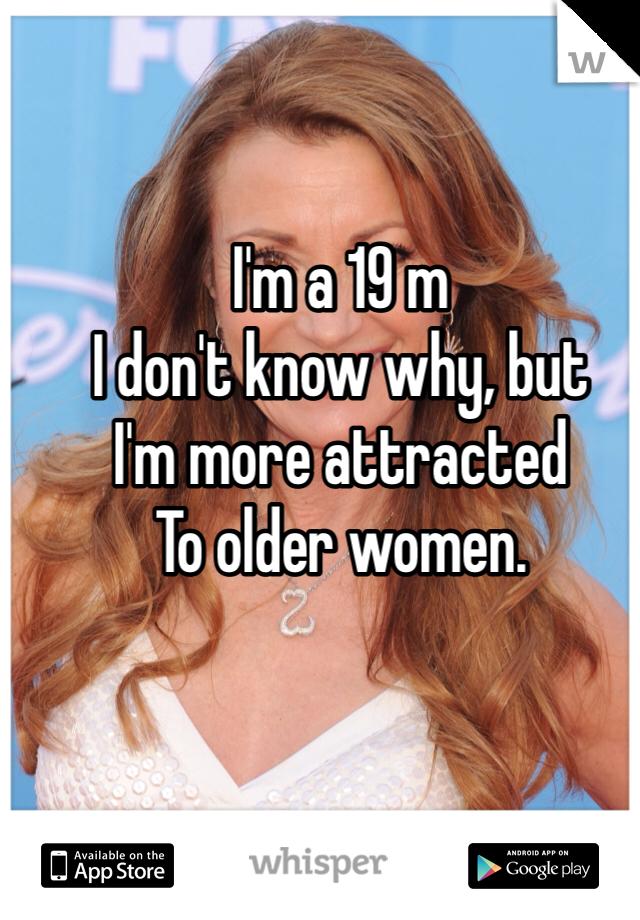 I'm a 19 m  I don't know why, but  I'm more attracted To older women.