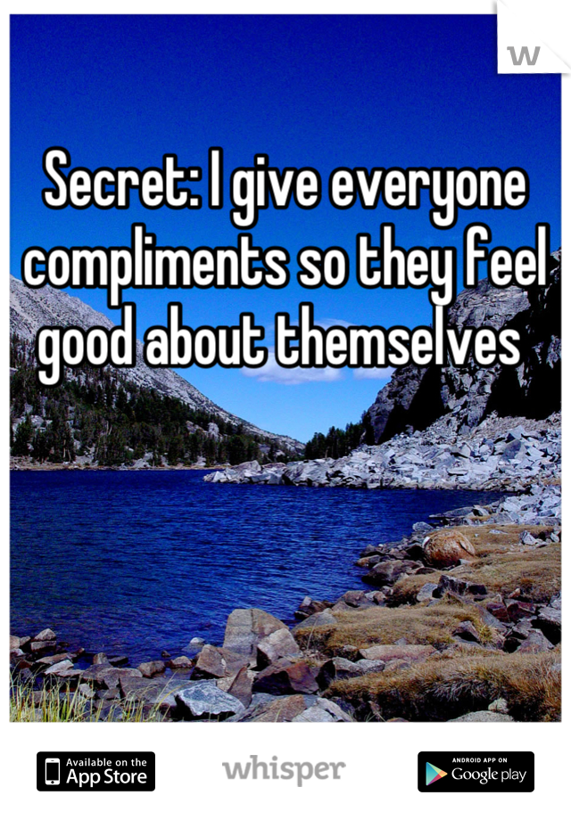 Secret: I give everyone compliments so they feel good about themselves