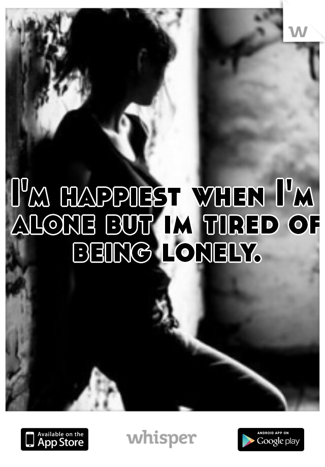 I'm happiest when I'm alone but im tired of being lonely.