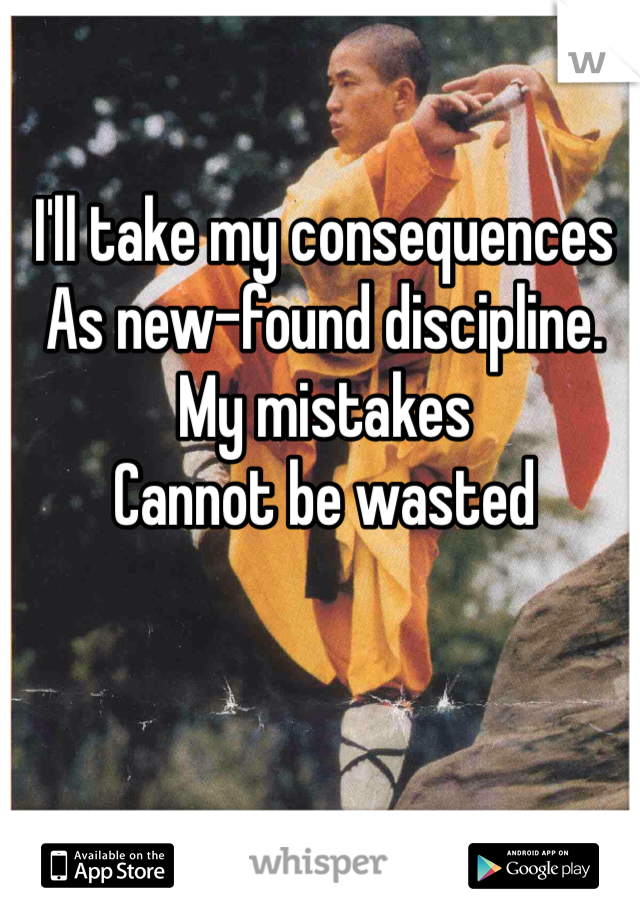 I'll take my consequences  As new-found discipline. My mistakes  Cannot be wasted