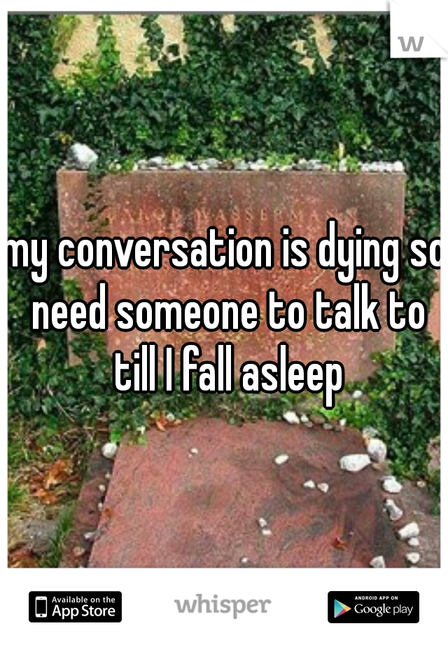 my conversation is dying so need someone to talk to till I fall asleep