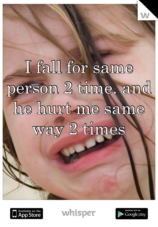 I fall for same person 2 time. and he hurt me same way 2 times