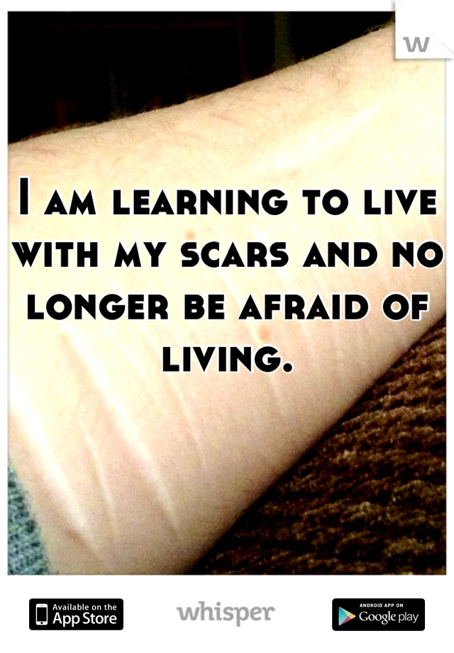 I am learning to live with my scars and no longer be afraid of living.