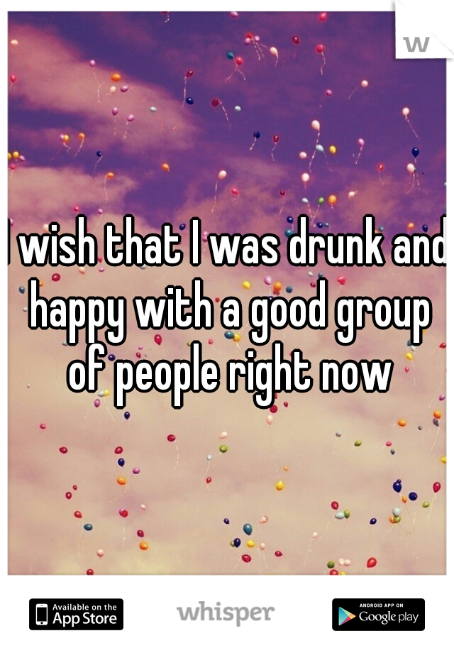 I wish that I was drunk and happy with a good group of people right now