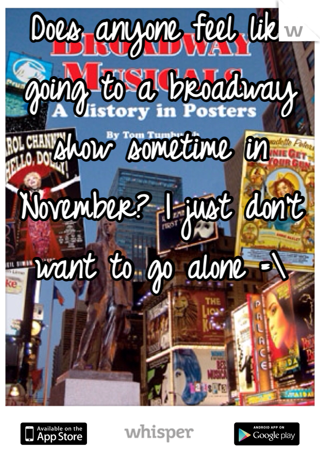 Does anyone feel like going to a broadway show sometime in November? I just don't want to go alone =\