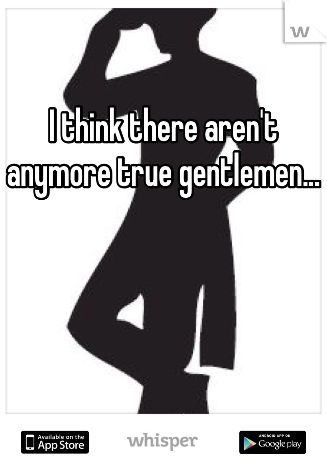 I think there aren't anymore true gentlemen...