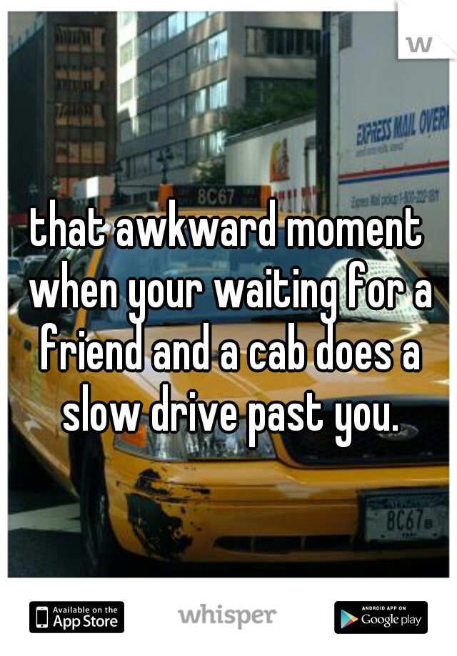 that awkward moment when your waiting for a friend and a cab does a slow drive past you.
