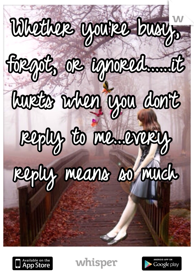 Whether you're busy, forgot, or ignored......it hurts when you don't reply to me...every reply means so much