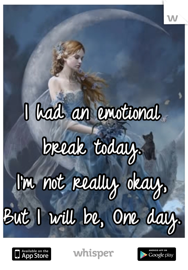 I had an emotional break today.  I'm not really okay, But I will be, One day.