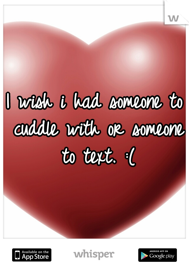 I wish i had someone to cuddle with or someone to text. :(