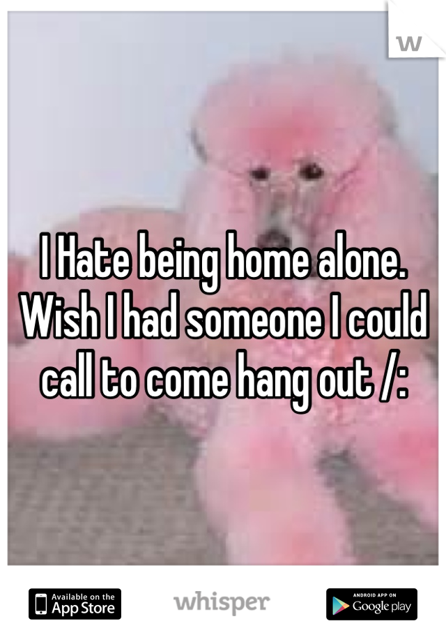 I Hate being home alone. Wish I had someone I could call to come hang out /: