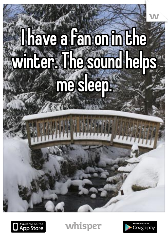 I have a fan on in the winter. The sound helps me sleep.