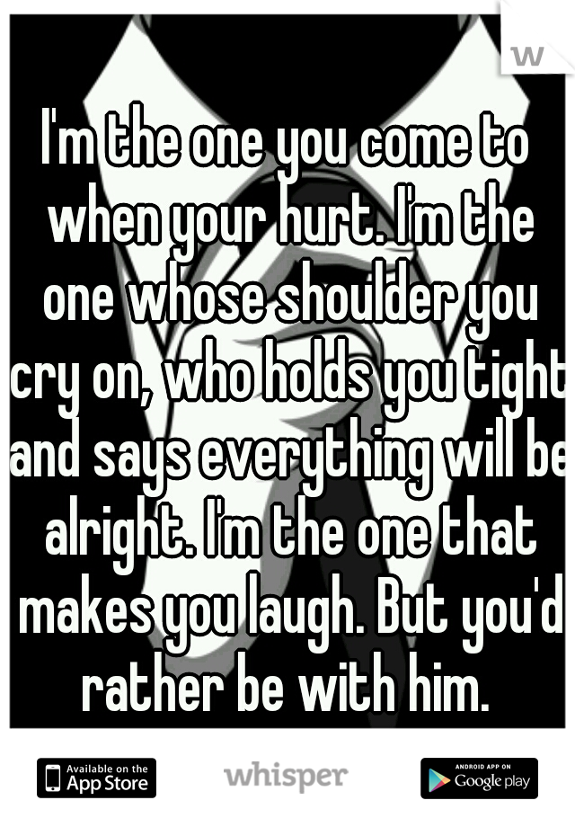 I'm the one you come to when your hurt. I'm the one whose shoulder you cry on, who holds you tight and says everything will be alright. I'm the one that makes you laugh. But you'd rather be with him.