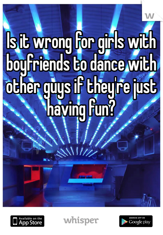 Is it wrong for girls with boyfriends to dance with other guys if they're just having fun?
