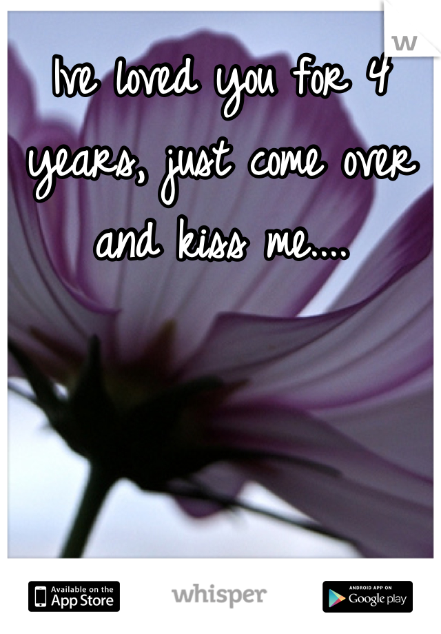 Ive loved you for 4 years, just come over and kiss me....