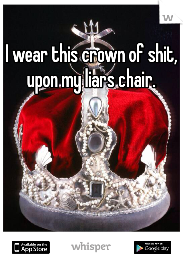 I wear this crown of shit, upon my liars chair.