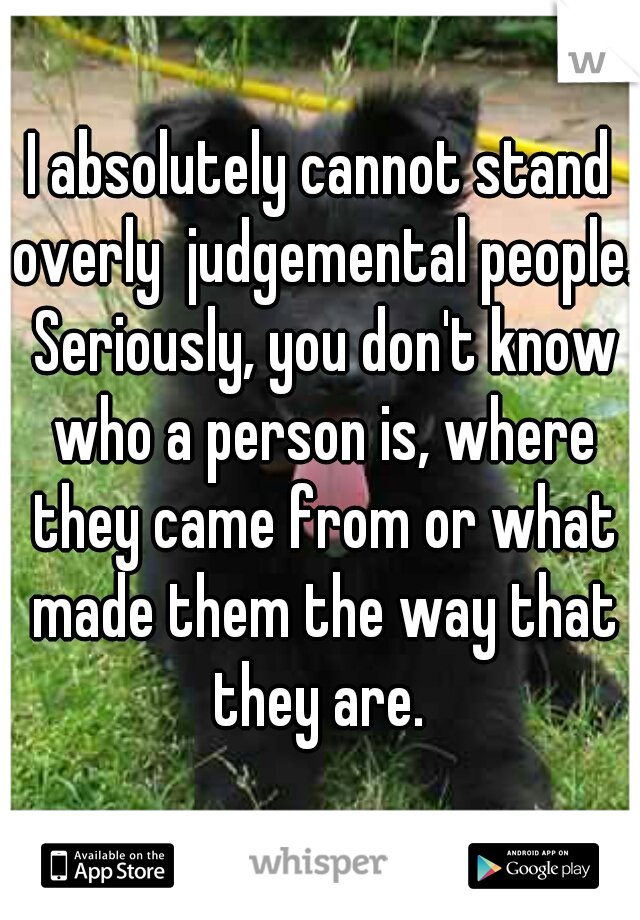 I absolutely cannot stand overly  judgemental people. Seriously, you don't know who a person is, where they came from or what made them the way that they are.