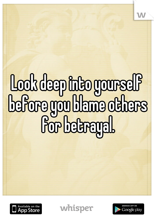 Look deep into yourself before you blame others for betrayal.