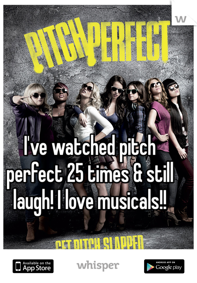 I've watched pitch perfect 25 times & still laugh! I love musicals!!