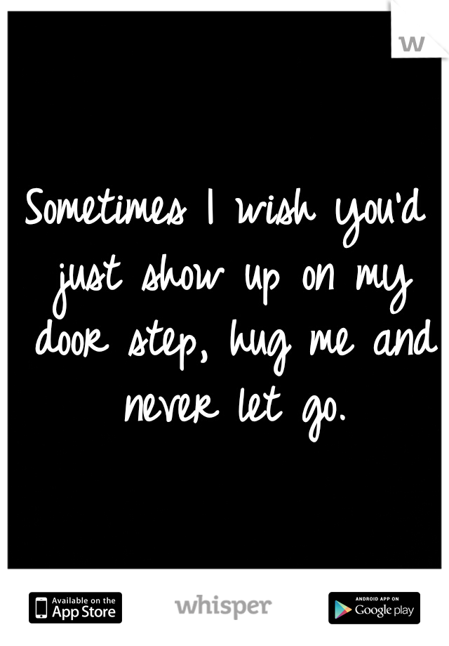 Sometimes I wish you'd just show up on my door step, hug me and never let go.