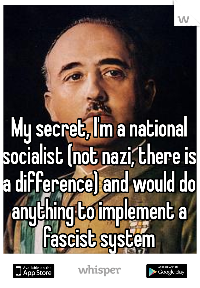 My secret, I'm a national socialist (not nazi, there is a difference) and would do anything to implement a fascist system