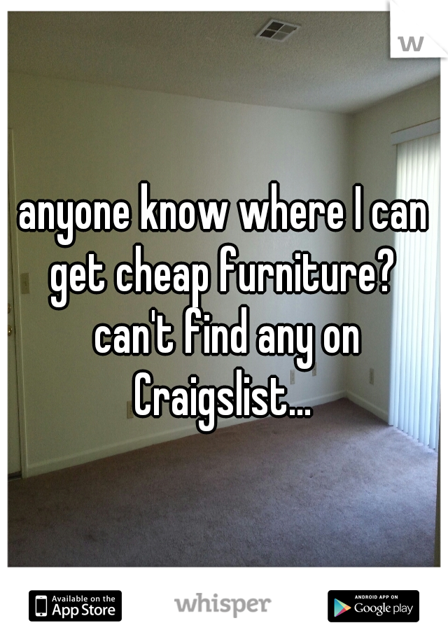 anyone know where I can get cheap furniture?  can't find any on Craigslist...