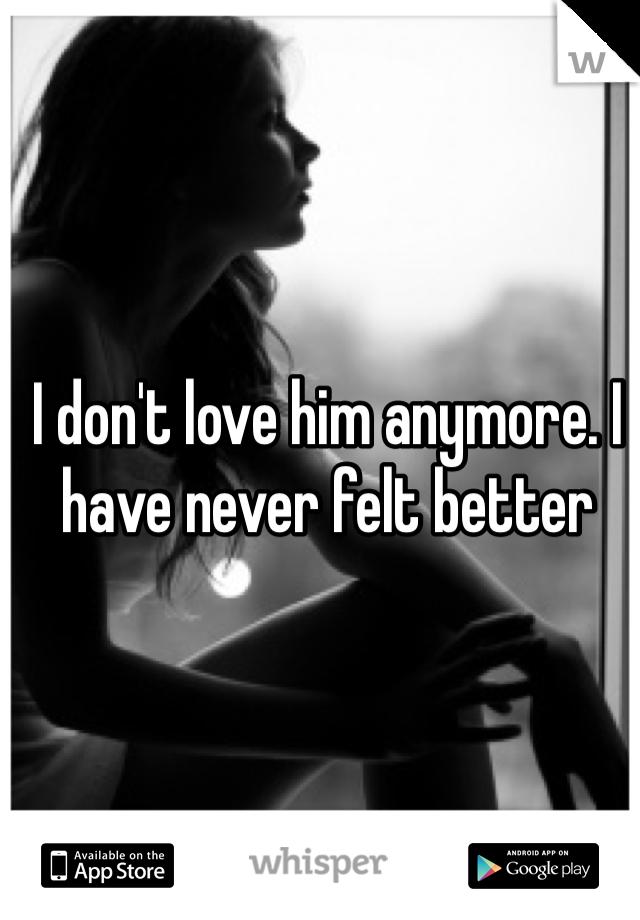 I don't love him anymore. I have never felt better