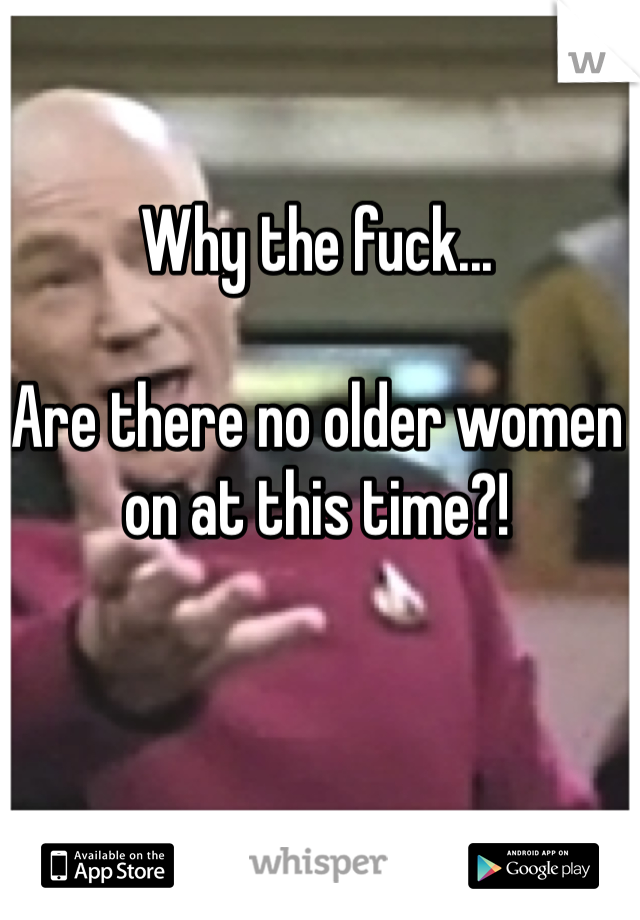 Why the fuck...  Are there no older women on at this time?!