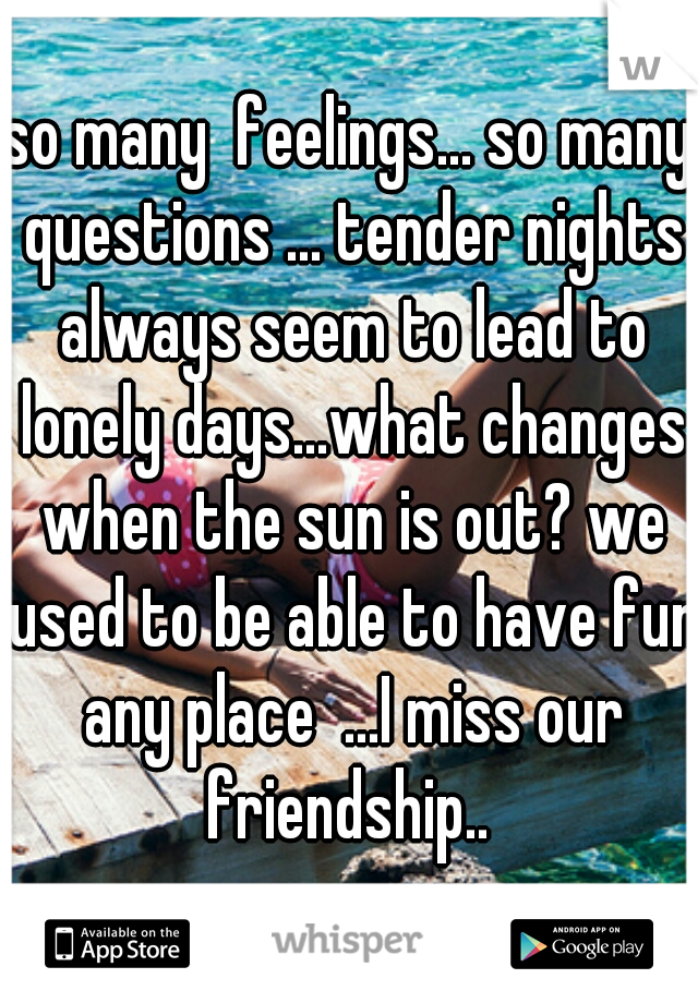 so many  feelings... so many questions ... tender nights always seem to lead to lonely days...what changes when the sun is out? we used to be able to have fun any place  ...I miss our friendship..