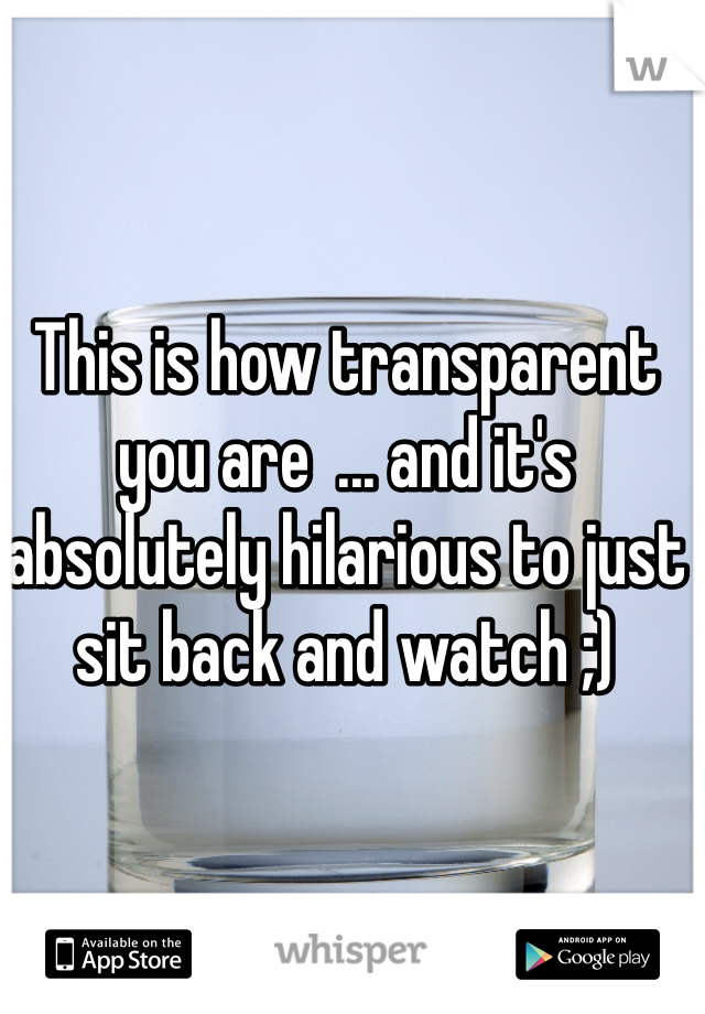 This is how transparent you are  ... and it's absolutely hilarious to just sit back and watch ;)