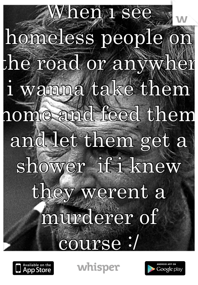 When i see homeless people on the road or anywher i wanna take them home and feed them and let them get a shower  if i knew they werent a murderer of course :/