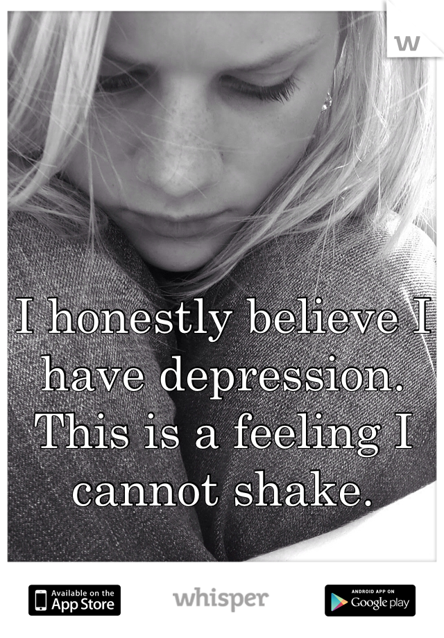 I honestly believe I have depression. This is a feeling I cannot shake.