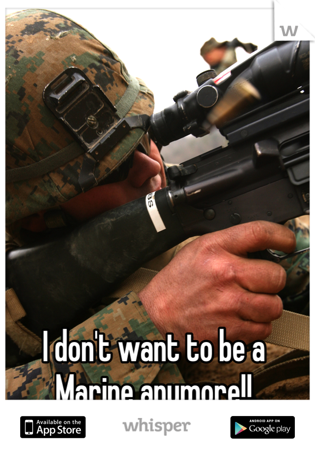I don't want to be a Marine anymore!!