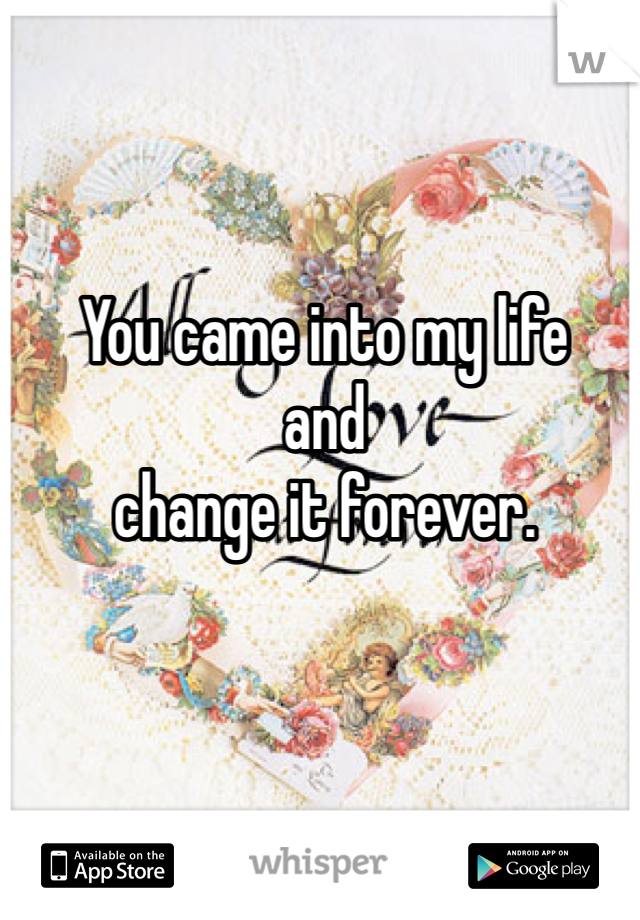 You came into my life  and  change it forever.
