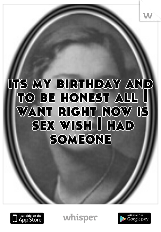 its my birthday and to be honest all I want right now is sex wish I had someone