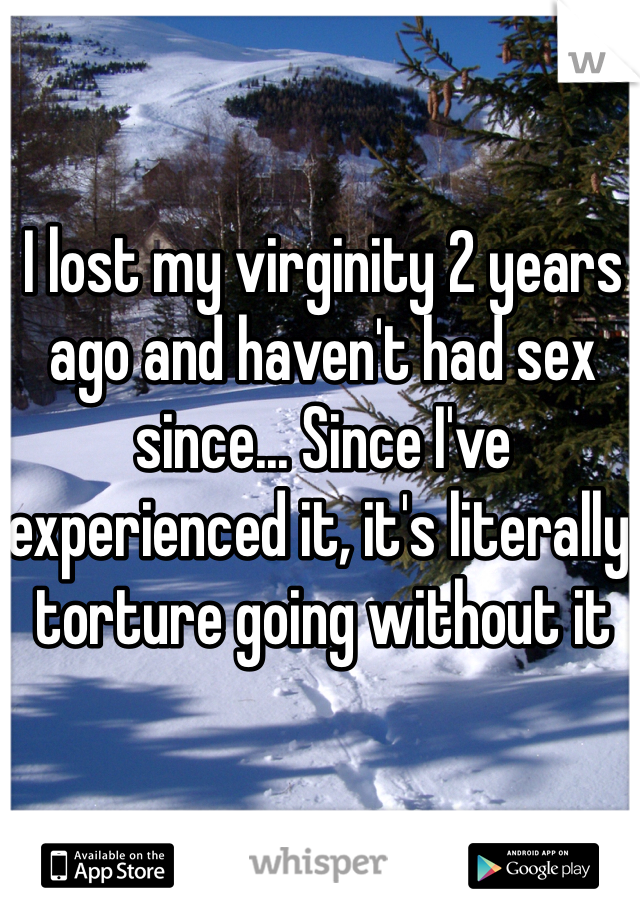 I lost my virginity 2 years ago and haven't had sex since... Since I've experienced it, it's literally torture going without it