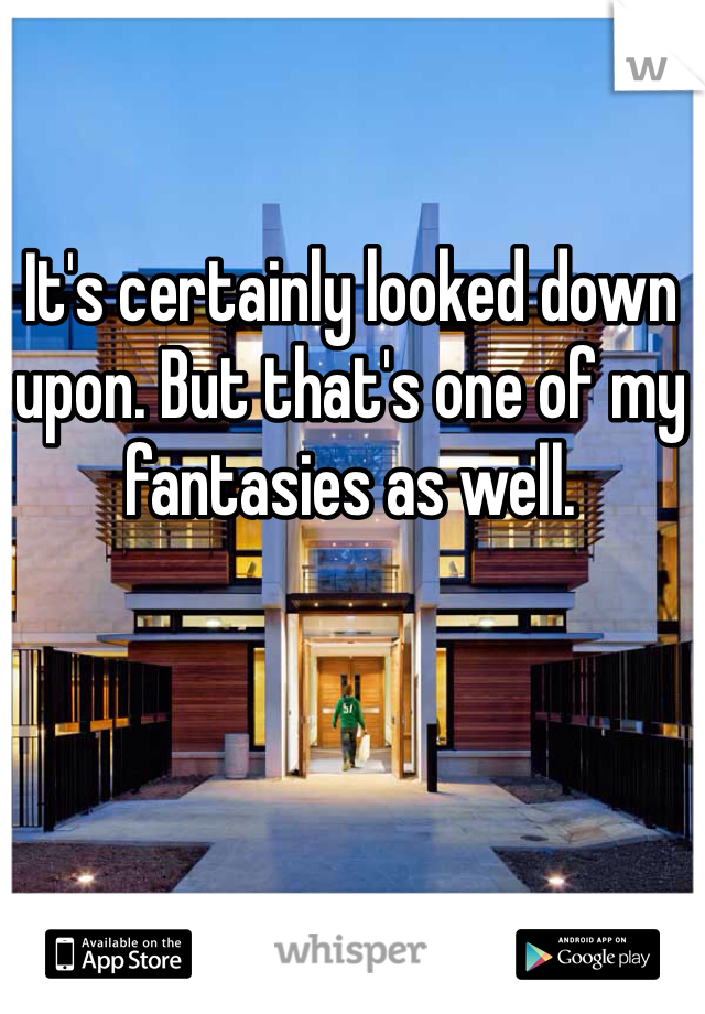 It's certainly looked down upon. But that's one of my fantasies as well.