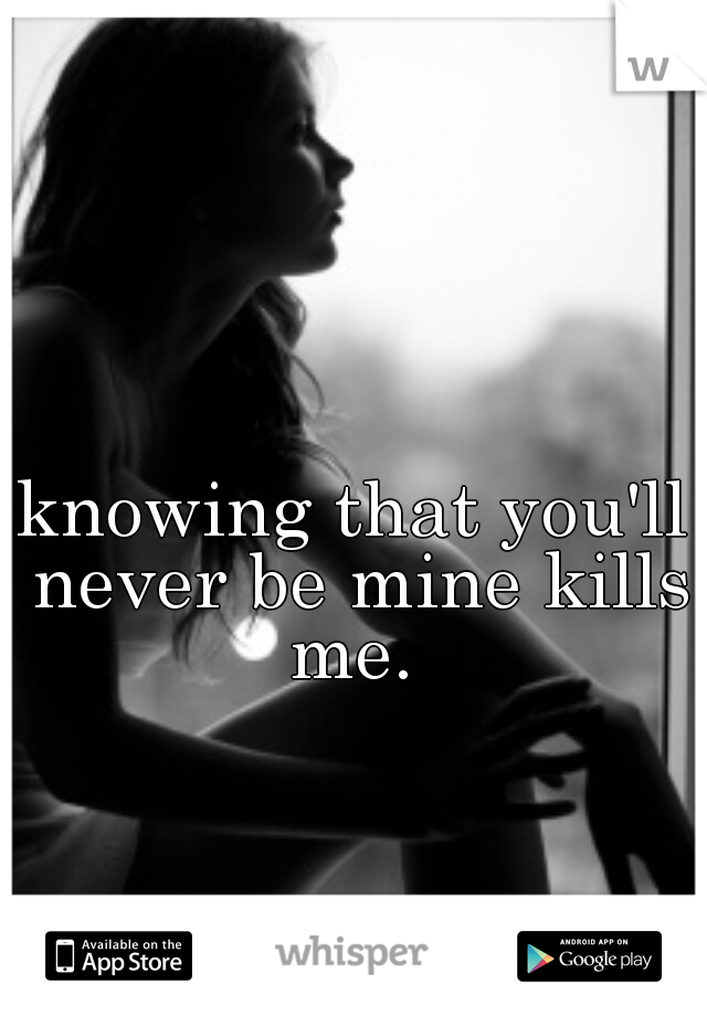 knowing that you'll never be mine kills me.
