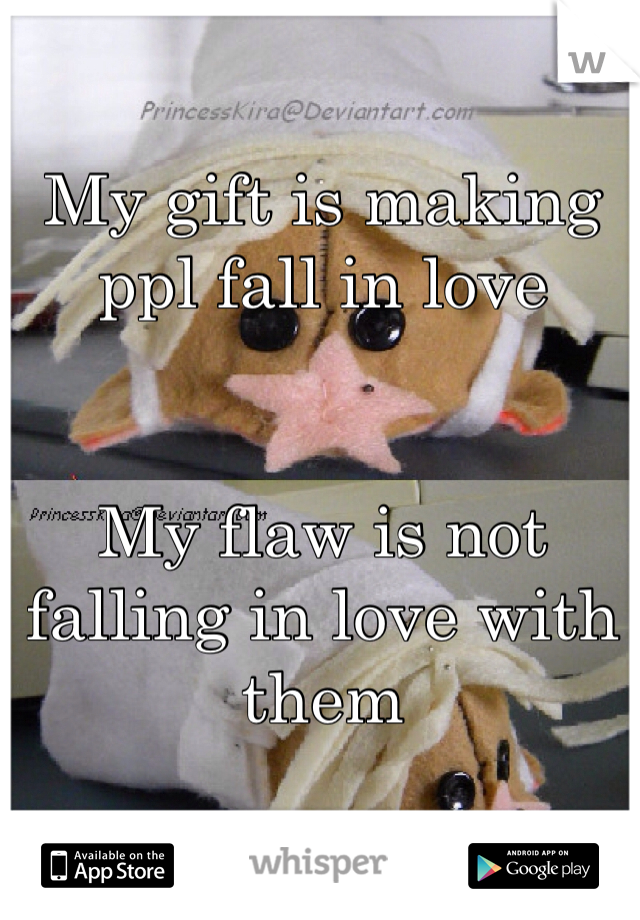 My gift is making ppl fall in love    My flaw is not falling in love with them